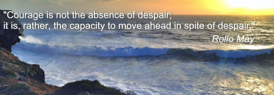 """Courage is not the absence of despair; it is, rather, the capacity to move ahead in spite of despair."" Rollo May"